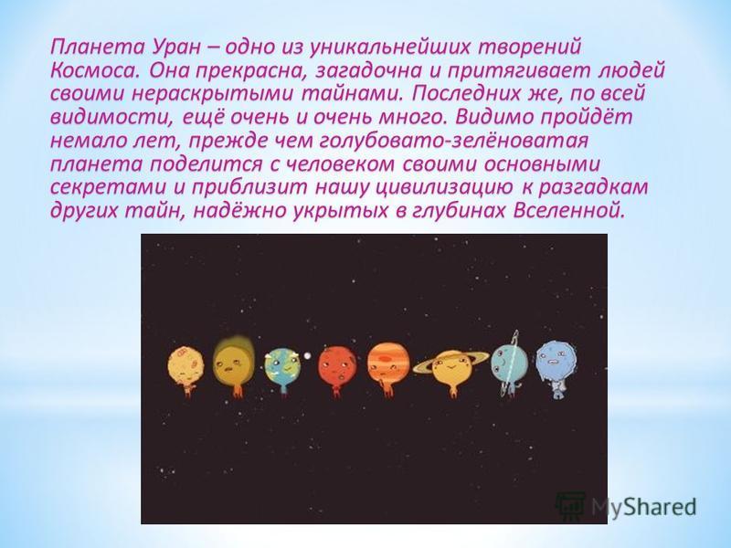 Планета Уран – одно из уникальнейших творений Космоса. Она прекрасна, загадочна и притягивает людей своими нераскрытыми тайнами. Последних же, по всей видимости, ещё очень и очень много. Видимо пройдёт немало лет, прежде чем голубовато-зелёноватая пл