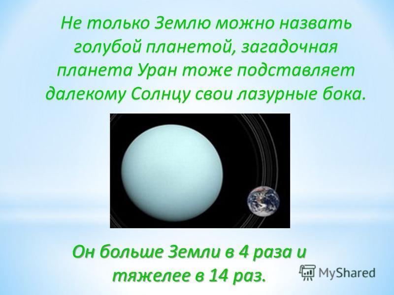 Не только Землю можно назвать голубой планетой, загадочная планета Уран тоже подставляет далекому Солнцу свои лазурные бока. Он больше Земли в 4 раза и тяжелее в 14 раз.