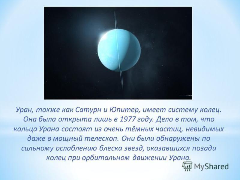 Уран, также как Сатурн и Юпитер, имеет систему колец. Она была открыта лишь в 1977 году. Дело в том, что кольца Урана состоят из очень тёмных частиц, невидимых даже в мощный телескоп. Они были обнаружены по сильному ослаблению блеска звезд, оказавших