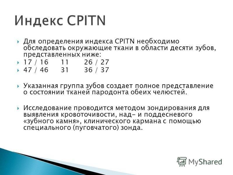 Для определения индекса CPITN необходимо обследовать окружающие ткани в области десяти зубов, представленных ниже: 17 / 161126 / 27 47 / 463136 / 37 Указанная группа зубов создает полное представление о состоянии тканей пародонта обеих челюстей. Иссл
