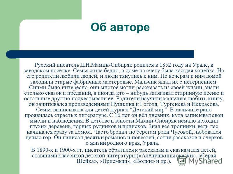 Об авторе Русский писатель Д.Н.Мамин-Сибиряк родился в 1852 году на Урале, в заводском посёлке. Семья жила бедно, в доме на счету была каждая копейка. Но его родители любили людей, и люди тянулись к ним. По вечерам к ним домой заходили старые фабричн