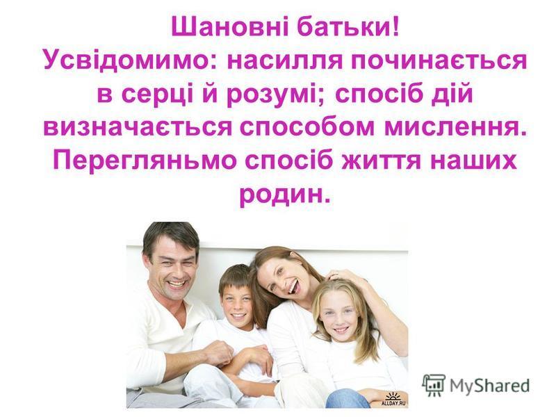 Шановні батьки! Усвідомимо: насилля починається в серці й розумі; спосіб дій визначається способом мислення. Перегляньмо спосіб життя наших родин.