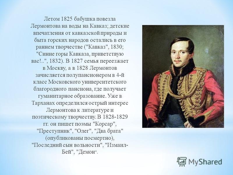 Летом 1825 бабушка повезла Лермонтова на воды на Кавказ; детские впечатления от кавказской природы и быта горских народов остались в его раннем творчестве (