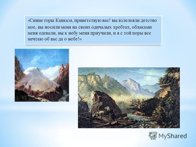 « Синие горы Кавказа, приветствую вас! вы взлелеяли детство мое, вы носили меня на своих одичалых хребтах, облаками меня одевали, вы к небу меня приучили, и я с той поры все мечтаю об вас да о небе!»
