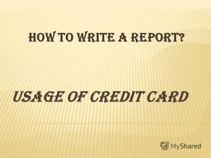USAGE OF CREDIT CARD How to write a report?