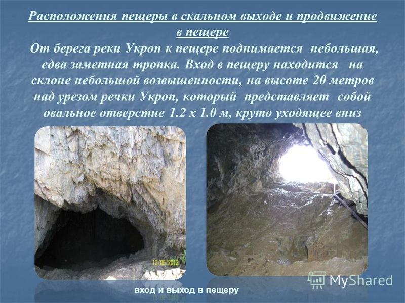 Расположения пещеры в скальном выходе и продвижение в пещере От берега реки Укроп к пещере поднимается небольшая, едва заметная тропка. Вход в пещеру находится на склоне небольшой возвышенности, на высоте 20 метров над урезом речки Укроп, который пре