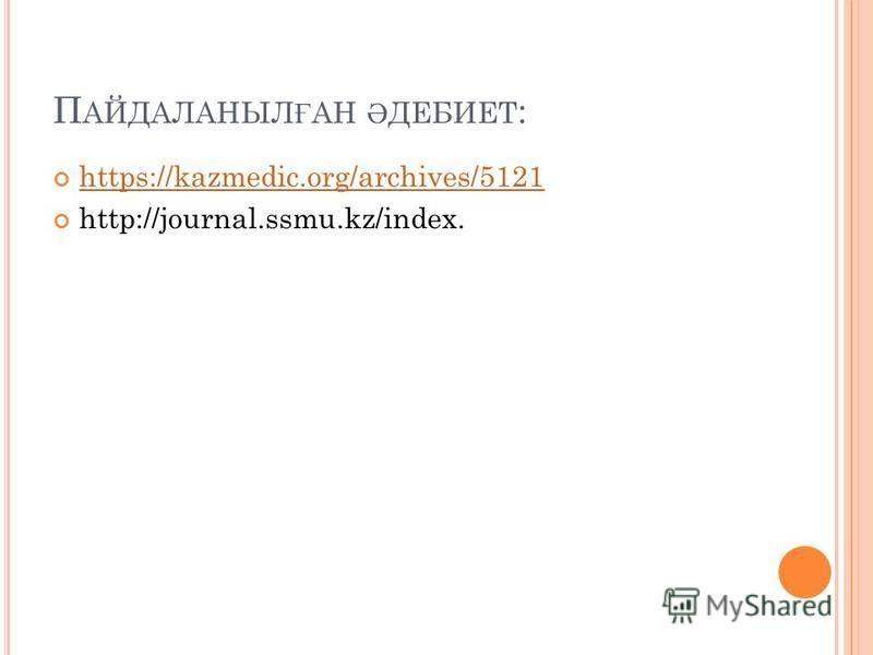 П АЙДАЛАНЫЛ Ғ АН Ә ДЕБИЕТ : https://kazmedic.org/archives/5121 http://journal.ssmu.kz/index.