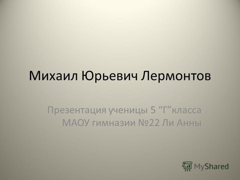 Михаил Юрьевич Лермонтов Презентация ученицы 5 Гкласса МАОУ гимназии 22 Ли Анны