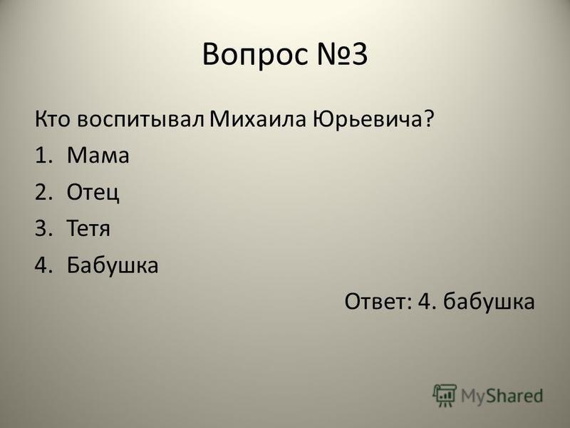 Вопрос 3 Кто воспитывал Михаила Юрьевича? 1. Мама 2. Отец 3. Тетя 4. Бабушка Ответ: 4. бабушка