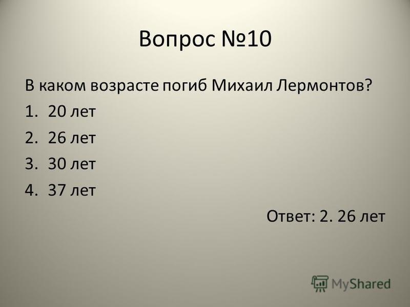 Вопрос 10 В каком возрасте погиб Михаил Лермонтов? 1.20 лет 2.26 лет 3.30 лет 4.37 лет Ответ: 2. 26 лет
