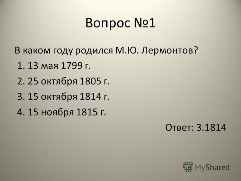 Вопрос 1 В каком году родился М.Ю. Лермонтов? 1. 13 мая 1799 г. 2. 25 октября 1805 г. 3. 15 октября 1814 г. 4. 15 ноября 1815 г. Ответ: 3.1814
