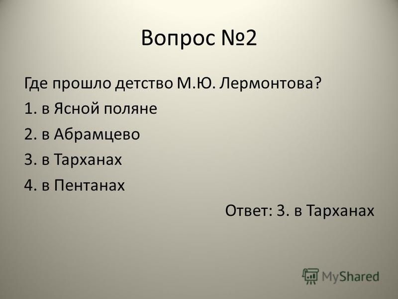 Вопрос 2 Где прошло детство М.Ю. Лермонтова? 1. в Ясной поляне 2. в Абрамцево 3. в Тарханах 4. в Пентанах Ответ: 3. в Тарханах