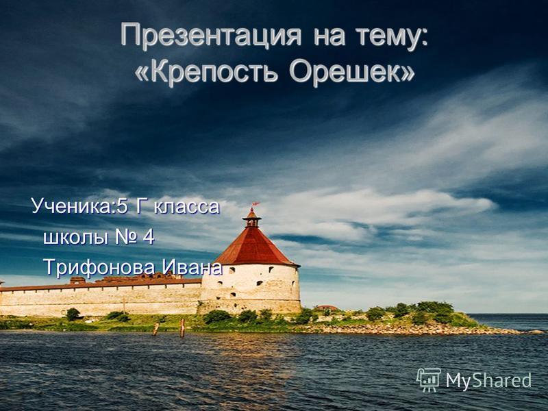 Презентация на тему: «Крепость Орешек» Ученика:5 Г класса ш ш ш школы 4 Трифонова Ивана