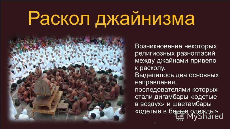 15 Раскол джайнизма Возникновение некоторых религиозных разногласий между джайнами привело к расколу. Выделилось два основных направления, последователями которых стали дигамбары «одетые в воздух» и шветамбары «одетые в белые одежды»