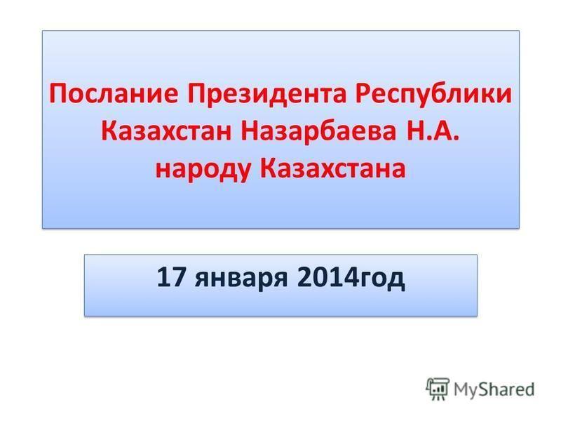 Послание Президента Республики Казахстан Назарбаева Н.А. народу Казахстана 17 января 2014 год