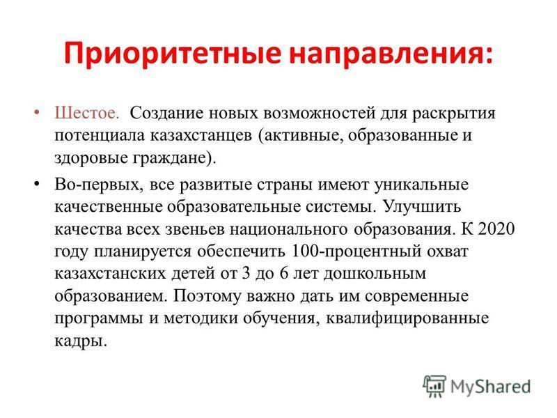 Приоритетные направления: Шестое. Создание новых возможностей для раскрытия потенциала казахстанцев (активные, образованные и здоровые граждане). Во-первых, все развитые страны имеют уникальные качественные образовательные системы. Улучшить качества