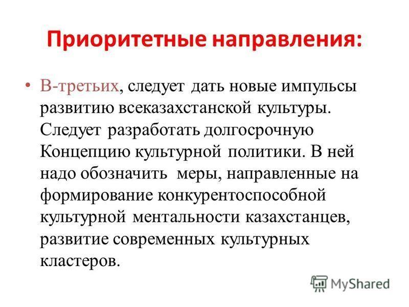 Приоритетные направления: В-третьих, следует дать новые импульсы развитию все казахстанской культуры. Следует разработать долгосрочную Концепцию культурной политики. В ней надо обозначить меры, направленные на формирование конкурентоспособной культур