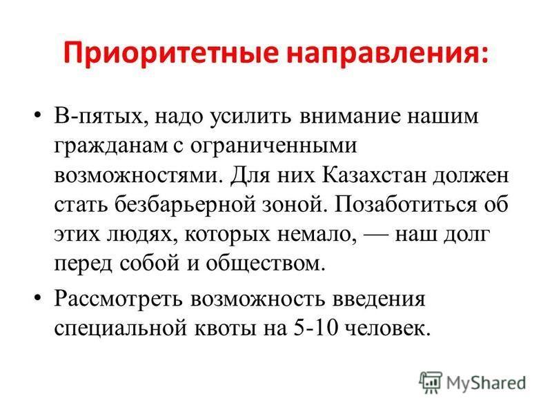 Приоритетные направления: В-пятых, надо усилить внимание нашим гражданам с ограниченными возможностями. Для них Казахстан должен стать безбарьерной зоной. Позаботиться об этих людях, которых немало, наш долг перед собой и обществом. Рассмотреть возмо