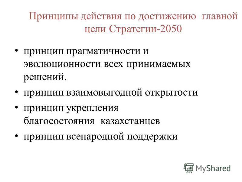 Принципы действия по достижению главной цели Стратегии-2050 принцип прагматичности и эволюционности всех принимаемых решений. принцип взаимовыгодной открытости принцип укрепления благосостояния казахстанцев принцип всенародной поддержки