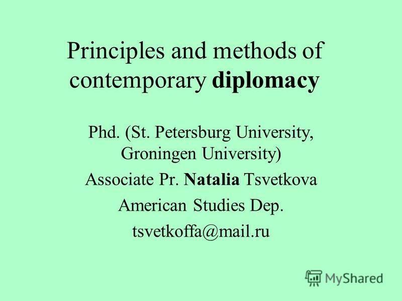 Principles and methods of contemporary diplomacy Phd. (St. Petersburg University, Groningen University) Associate Pr. Natalia Tsvetkova American Studies Dep. tsvetkoffa@mail.ru