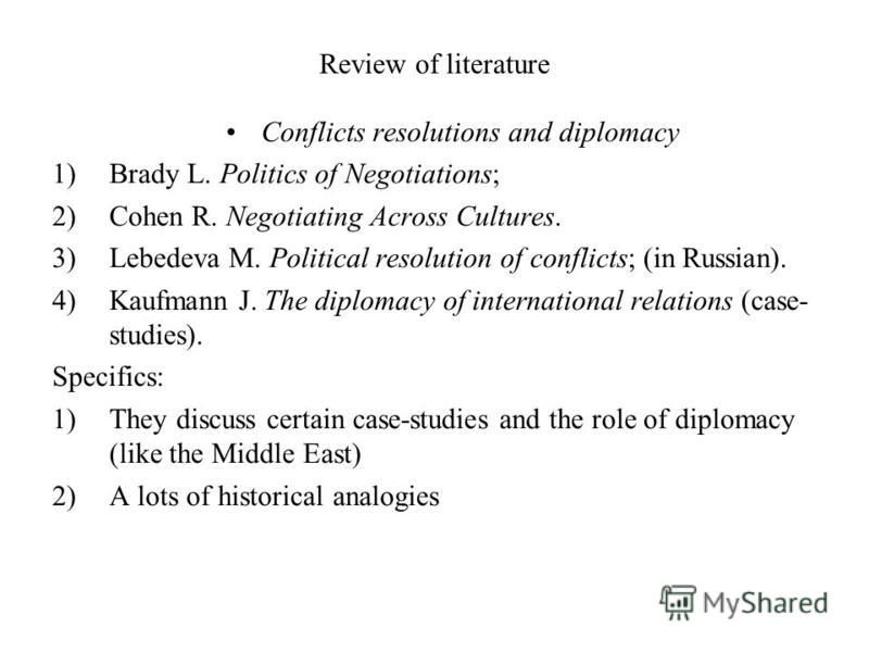 Review of literature Conflicts resolutions and diplomacy 1)Brady L. Politics of Negotiations; 2)Cohen R. Negotiating Across Cultures. 3)Lebedeva M. Political resolution of conflicts; (in Russian). 4)Kaufmann J. The diplomacy of international relation