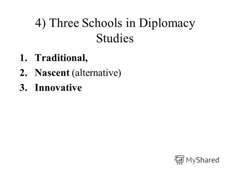 4) Three Schools in Diplomacy Studies 1.Traditional, 2.Nascent (alternative) 3.Innovative