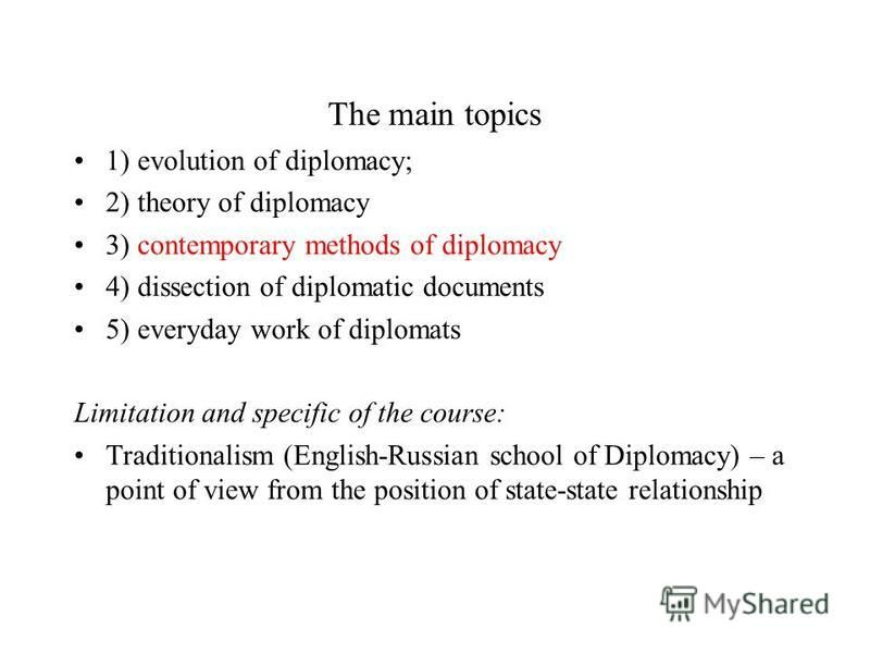 The main topics 1) evolution of diplomacy; 2) theory of diplomacy 3) contemporary methods of diplomacy 4) dissection of diplomatic documents 5) everyday work of diplomats Limitation and specific of the course: Traditionalism (English-Russian school o