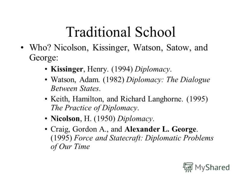 Traditional School Who? Nicolson, Kissinger, Watson, Satow, and George: Kissinger, Henry. (1994) Diplomacy. Watson, Adam. (1982) Diplomacy: The Dialogue Between States. Keith, Hamilton, and Richard Langhorne. (1995) The Practice of Diplomacy. Nicolso