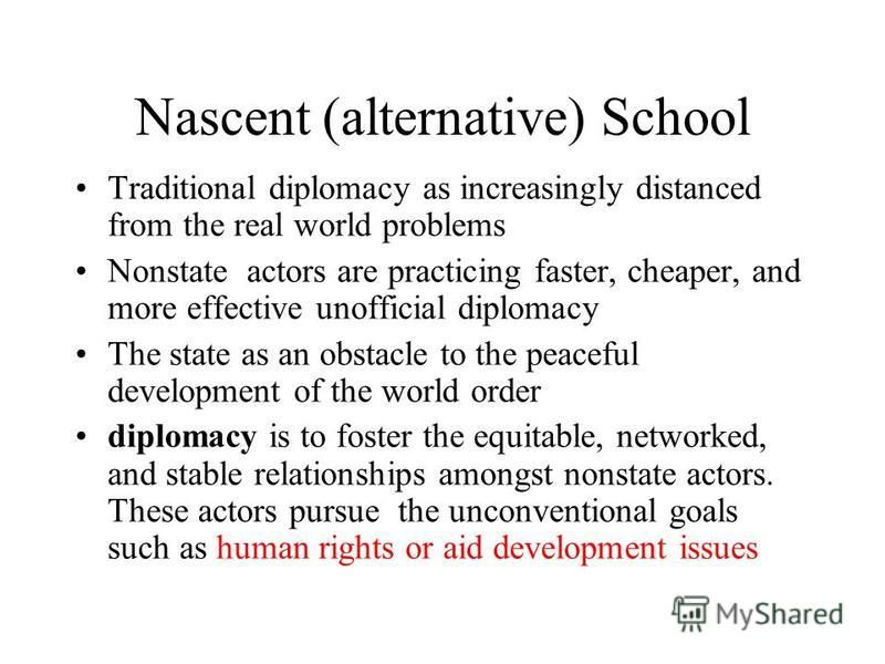 Nascent (alternative) School Traditional diplomacy as increasingly distanced from the real world problems Nonstate actors are practicing faster, cheaper, and more effective unofficial diplomacy The state as an obstacle to the peaceful development of
