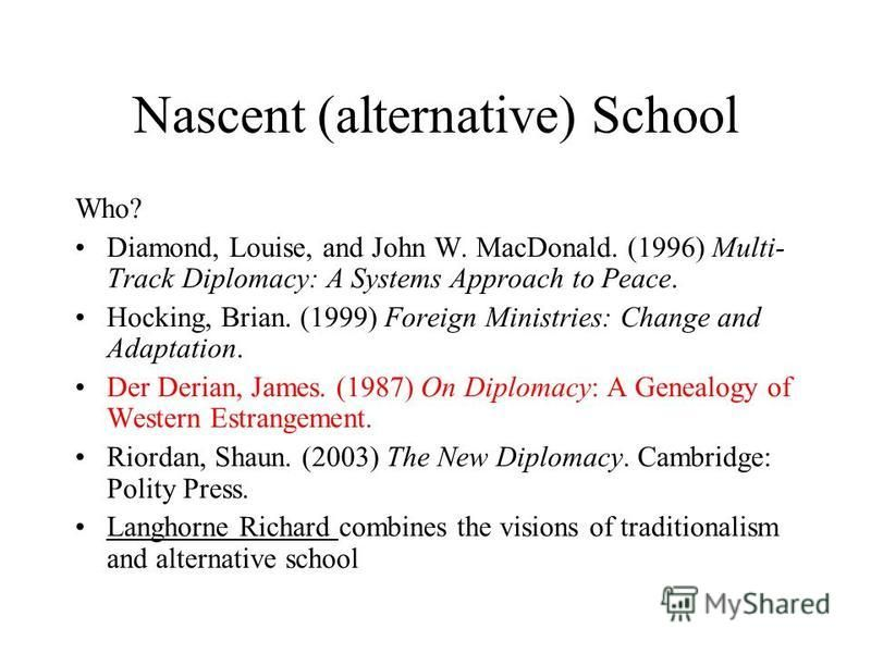 Nascent (alternative) School Who? Diamond, Louise, and John W. MacDonald. (1996) Multi- Track Diplomacy: A Systems Approach to Peace. Hocking, Brian. (1999) Foreign Ministries: Change and Adaptation. Der Derian, James. (1987) On Diplomacy: A Genealog