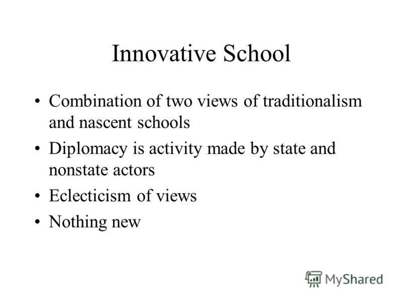 Innovative School Combination of two views of traditionalism and nascent schools Diplomacy is activity made by state and nonstate actors Eclecticism of views Nothing new