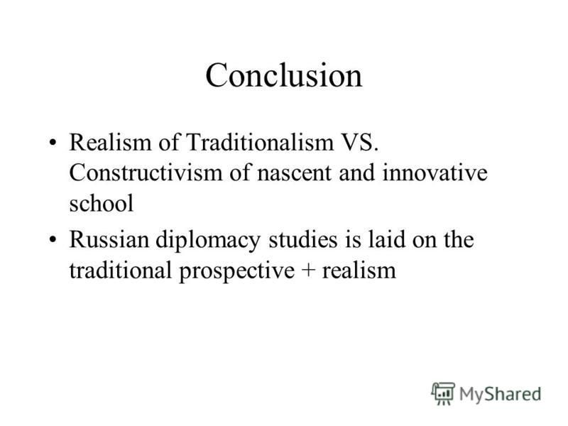 Conclusion Realism of Traditionalism VS. Constructivism of nascent and innovative school Russian diplomacy studies is laid on the traditional prospective + realism