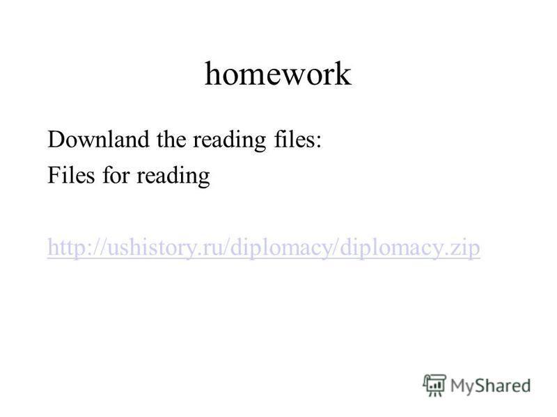 homework Downland the reading files: Files for reading http://ushistory.ru/diplomacy/diplomacy.zip