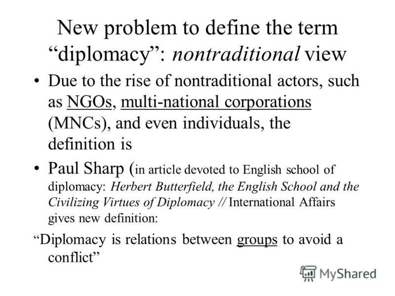 New problem to define the term diplomacy: nontraditional view Due to the rise of nontraditional actors, such as NGOs, multi-national corporations (MNCs), and even individuals, the definition is Paul Sharp ( in article devoted to English school of dip