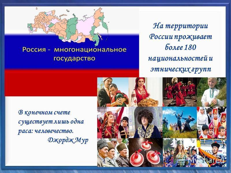 На территории России проживает более 180 национальностей и этнических групп В конечном счете существует лишь одна раса: человечество. Джордж Мур