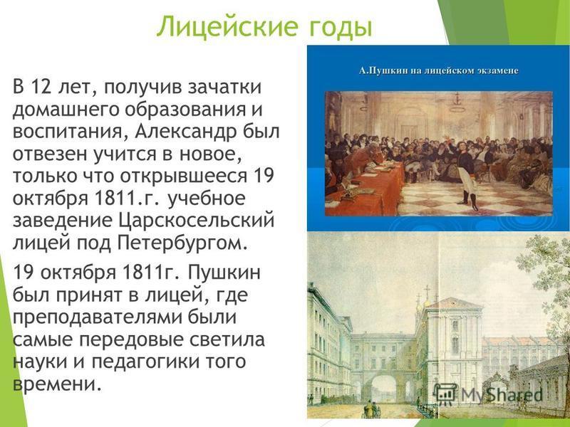 Лицейские годы В 12 лет, получив зачатки домашнего образования и воспитания, Александр был отвезен учится в новое, только что открывшееся 19 октября 1811.г. учебное заведение Царскосельский лицей под Петербургом. 19 октября 1811 г. Пушкин был принят