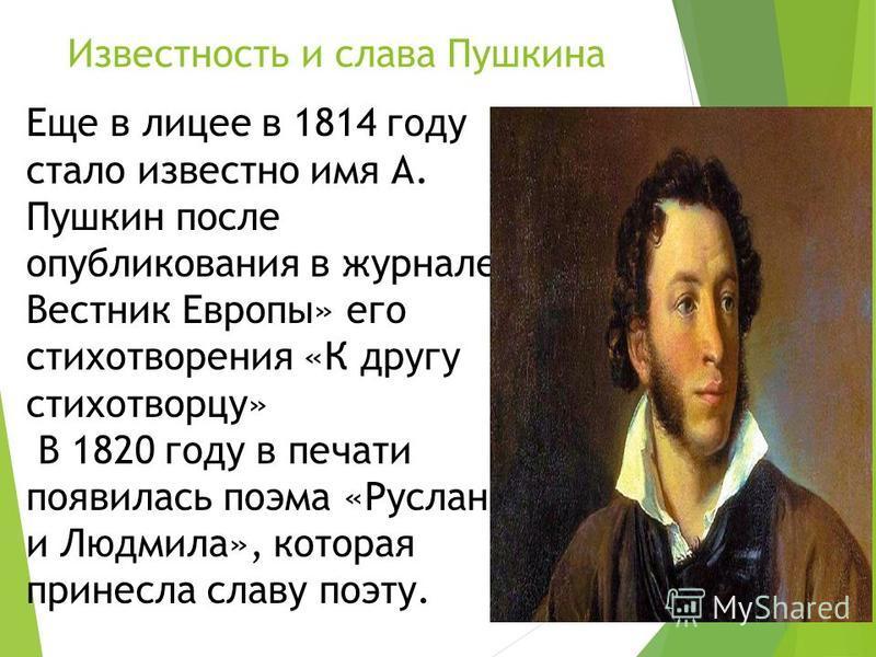Известность и слава Пушкина Еще в лицее в 1814 году стало известно имя А. Пушкин после опубликования в журнале Вестник Европы» его стихотворения «К другу стихотворцу» В 1820 году в печати появилась поэма «Руслан и Людмила», которая принесла славу поэ