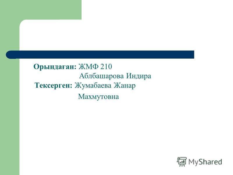 Орындаған: ЖМФ 210 Аблбашарова Индира Тексерген: Жумабаева Жанар Махмутовна