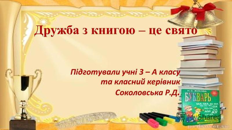 Дружба з книгою – це свято Підготували учні 3 – А класу та класний керівник Соколовська Р.Д.