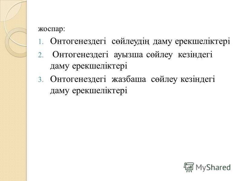 жоспар: 1. Онтогенездегі сөйлеудің даму ерекшеліктері 2. Онтогенездегі ауызша сөйлеу кезіндегі даму ерекшеліктері 3. Онтогенездегі жазбаша сөйлеу кезіндегі даму ерекшеліктері