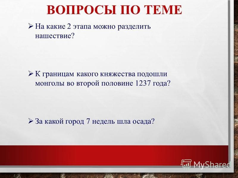 ВОПРОСЫ ПО ТЕМЕ На какие 2 этапа можно разделить нашествие? К границам какого княжества подошли монголы во второй половине 1237 года? За какой город 7 недель шла осада?