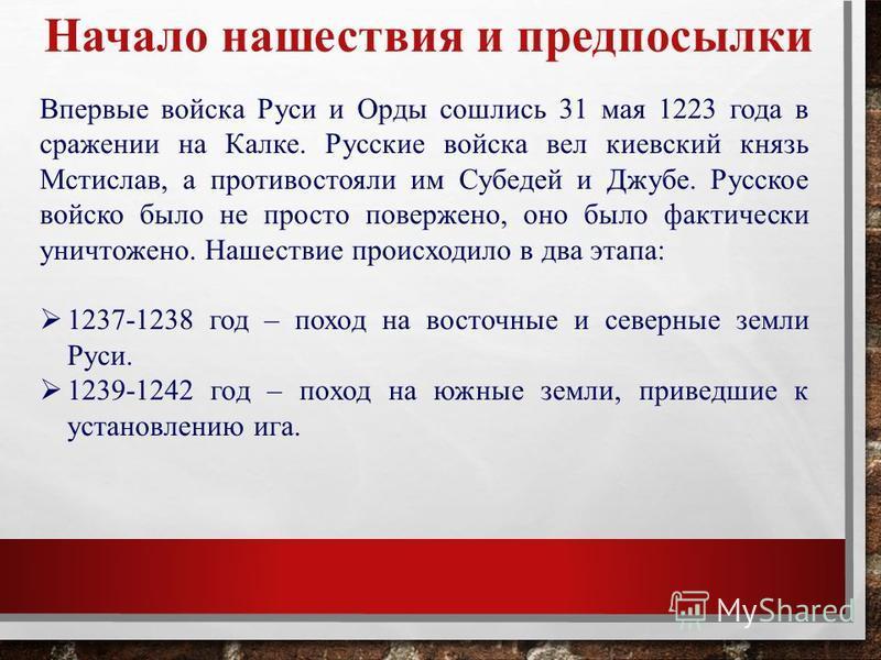 Начало нашествия и предпосылки Впервые войска Руси и Орды сошлись 31 мая 1223 года в сражении на Калке. Русские войска вел киевский князь Мстислав, а противостояли им Субедей и Джубе. Русское войско было не просто повержено, оно было фактически уничт