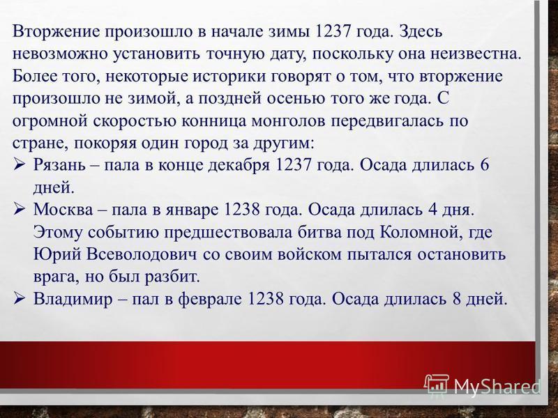 Вторжение произошло в начале зимы 1237 года. Здесь невозможно установить точную дату, поскольку она неизвестна. Более того, некоторые историки говорят о том, что вторжение произошло не зимой, а поздней осенью того же года. С огромной скоростью конниц