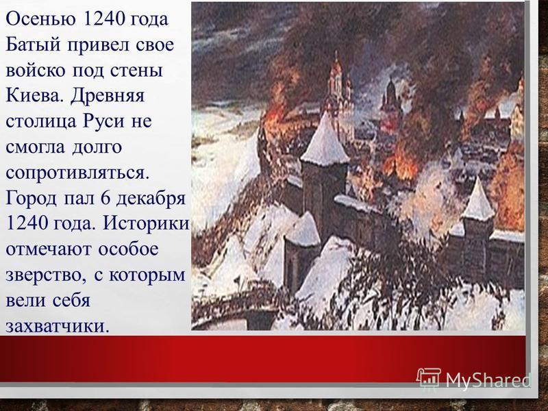 Осенью 1240 года Батый привел свое войско под стены Киева. Древняя столица Руси не смогла долго сопротивляться. Город пал 6 декабря 1240 года. Историки отмечают особое зверство, с которым вели себя захватчики.