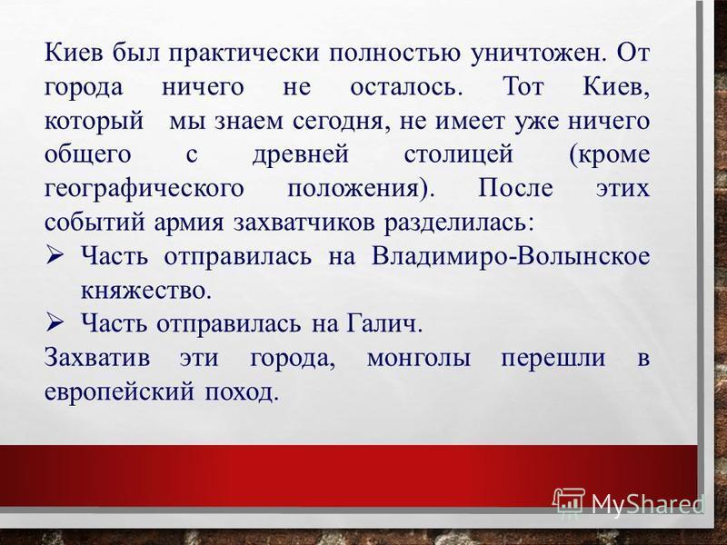 Киев был практически полностью уничтожен. От города ничего не осталось. Тот Киев, который мы знаем сегодня, не имеет уже ничего общего с древней столицей (кроме географического положения). После этих событий армия захватчиков разделилась: Часть отпра
