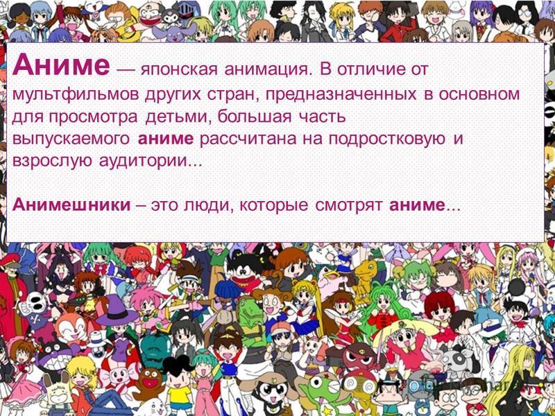 Аниме японская анимация. В отличие от мультфильмов других стран, предназначенных в основном для просмотра детьми, большая часть выпускаемого аниме рассчитана на подростковую и взрослую аудитории... Анимешники – это люди, которые смотрят аниме...