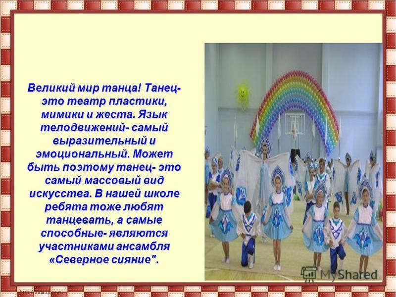 Великий мир танца! Танец- это театр пластики, мимики и жеста. Язык телодвижений- самый выразительный и эмоциональный. Может быть поэтому танец- это самый массовый вид искусства. В нашей школе ребята тоже любят танцевать, а самые способные- являются у