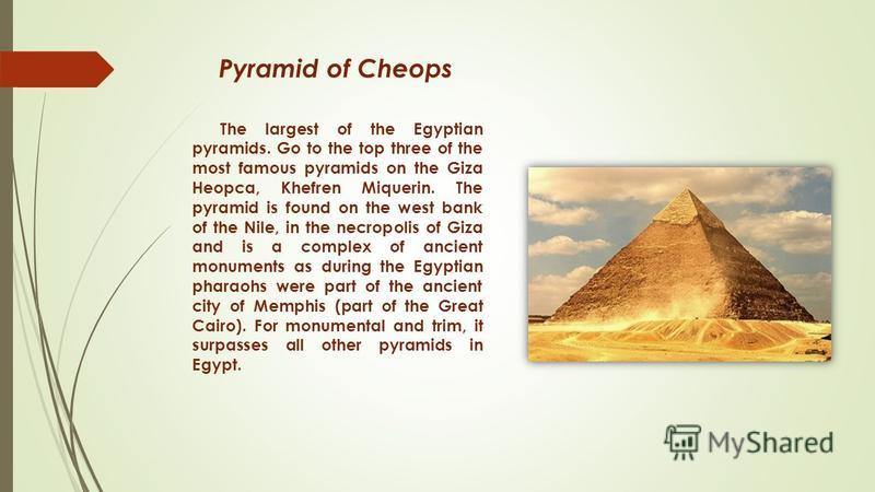 Pyramid of Cheops The largest of the Egyptian pyramids. Go to the top three of the most famous pyramids on the Giza Heopca, Khefren Miquerin. The pyramid is found on the west bank of the Nile, in the necropolis of Giza and is a complex of ancient mon