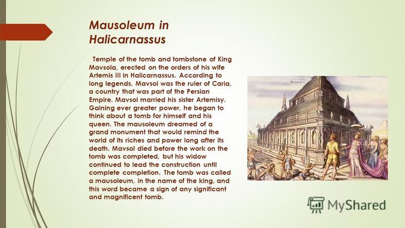 Mausoleum in Halicarnassus Temple of the tomb and tombstone of King Mavsola, erected on the orders of his wife Artemis III in Halicarnassus. According to long legends, Mavsol was the ruler of Caria, a country that was part of the Persian Empire. Mavs