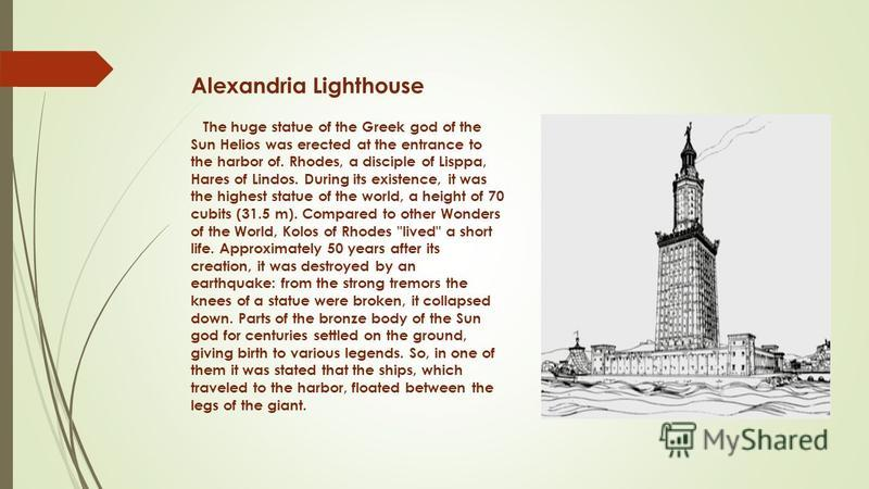 Alexandria Lighthouse The huge statue of the Greek god of the Sun Helios was erected at the entrance to the harbor of. Rhodes, a disciple of Lisppa, Hares of Lindos. During its existence, it was the highest statue of the world, a height of 70 cubits